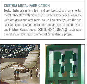 CUSTOM METAL FABRICATION Tesko Enterprises is a high-end architectural and ornamental metal fabricator with more than 50 years experience. We work with designers and architects, as well as directly with the end user to create custom applications in virtually all metal types and finishes. Contact us at  800.621.4514 to discuss the details of your next commercial or residential project.